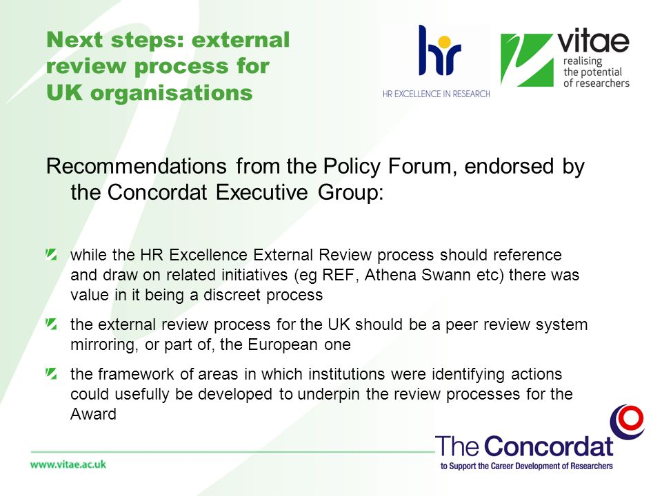 Next steps: external review process for UK organisations Recommendations from the Policy Forum, endorsed by the Concordat Executive Group: while the HR Excellence External Review process should reference and draw on related initiatives (eg REF, Athena Swann etc) there was value in it being a discreet process the external review process for the UK should be a peer review system mirroring, or part of, the European one the framework of areas in which institutions were identifying actions could usefully be developed to underpin the review processes for the Award