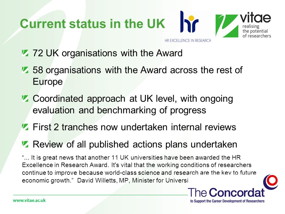 Current status in the UK 72 UK organisations with the Award 58 organisations with the Award across the rest of Europe Coordinated approach at UK level, with ongoing evaluation and benchmarking of progress First 2 tranches now undertaken internal reviews Review of all published actions plans undertaken...