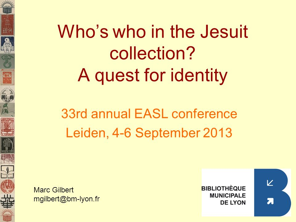 Whos who in the Jesuit collection? A quest for identity 33rd annual EASL conference Leiden, 4-6 September 2013 Marc Gilbert mgilbert@bm-lyon.fr