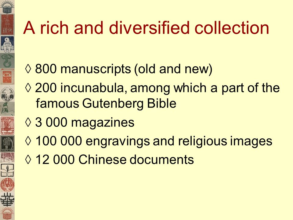 A rich and diversified collection 800 manuscripts (old and new) 200 incunabula, among which a part of the famous Gutenberg Bible magazines engravings and religious images Chinese documents