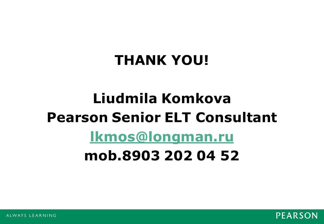 THANK YOU! Liudmila Komkova Pearson Senior ELT Consultant lkmos@longman.ru mob.8903 202 04 52