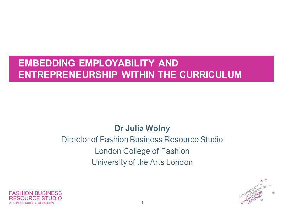 EMBEDDING EMPLOYABILITY AND ENTREPRENEURSHIP WITHIN THE CURRICULUM Dr Julia Wolny Director of Fashion Business Resource Studio London College of Fashion University of the Arts London 1