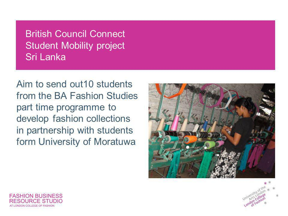 British Council Connect Student Mobility project Sri Lanka Aim to send out10 students from the BA Fashion Studies part time programme to develop fashi