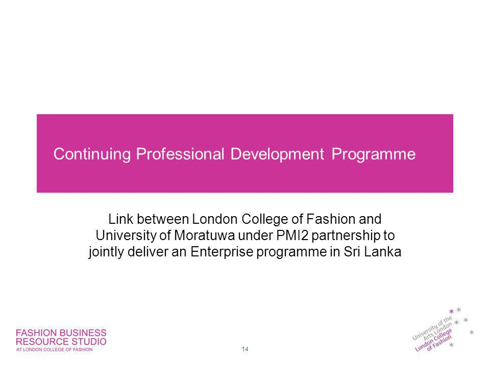 Continuing Professional Development Programme Link between London College of Fashion and University of Moratuwa under PMI2 partnership to jointly deliver an Enterprise programme in Sri Lanka 14
