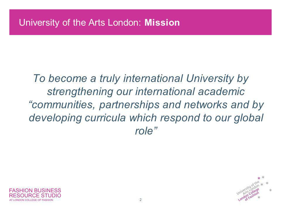 University of the Arts London: Mission 2 To become a truly international University by strengthening our international academic communities, partnerships and networks and by developing curricula which respond to our global role