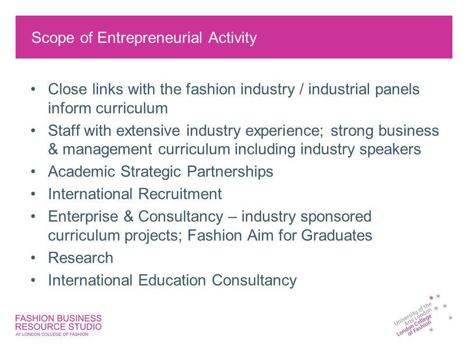 Scope of Entrepreneurial Activity Close links with the fashion industry / industrial panels inform curriculum Staff with extensive industry experience