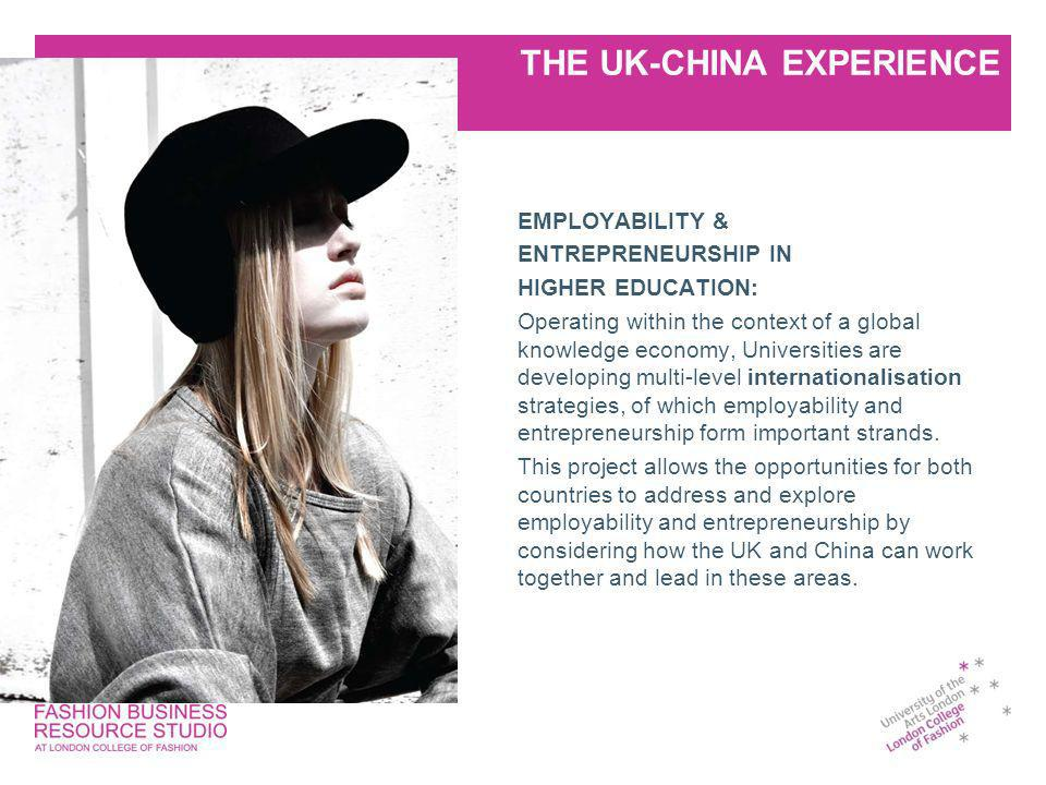 THE UK-CHINA EXPERIENCE EMPLOYABILITY & ENTREPRENEURSHIP IN HIGHER EDUCATION: Operating within the context of a global knowledge economy, Universities are developing multi-level internationalisation strategies, of which employability and entrepreneurship form important strands.