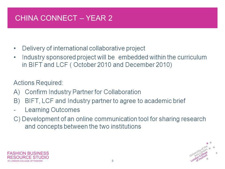 CHINA CONNECT – YEAR 2 Delivery of international collaborative project Industry sponsored project will be embedded within the curriculum in BIFT and LCF ( October 2010 and December 2010) Actions Required: A)Confirm Industry Partner for Collaboration B)BIFT, LCF and Industry partner to agree to academic brief -Learning Outcomes C) Development of an online communication tool for sharing research and concepts between the two institutions 9