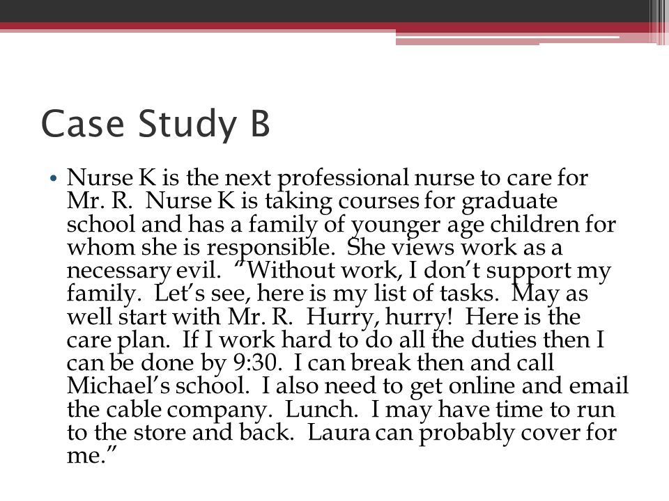 Case Study B Nurse K is the next professional nurse to care for Mr. R. Nurse K is taking courses for graduate school and has a family of younger age c