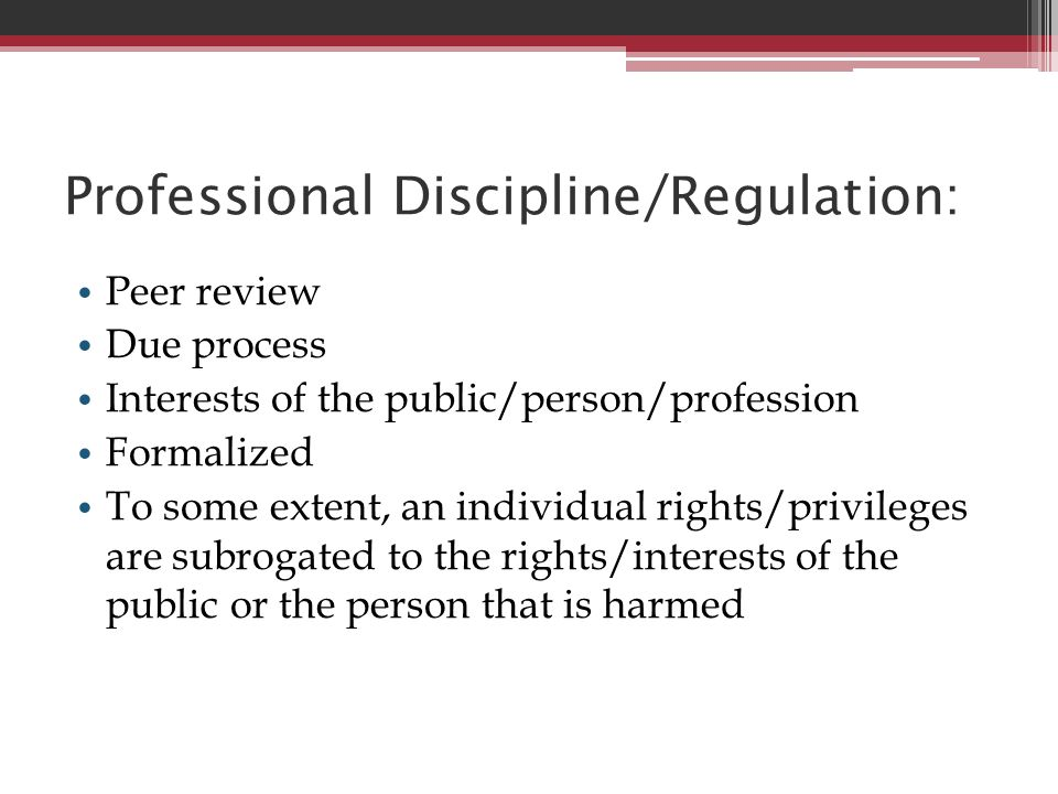 Professional Discipline/Regulation: Peer review Due process Interests of the public/person/profession Formalized To some extent, an individual rights/
