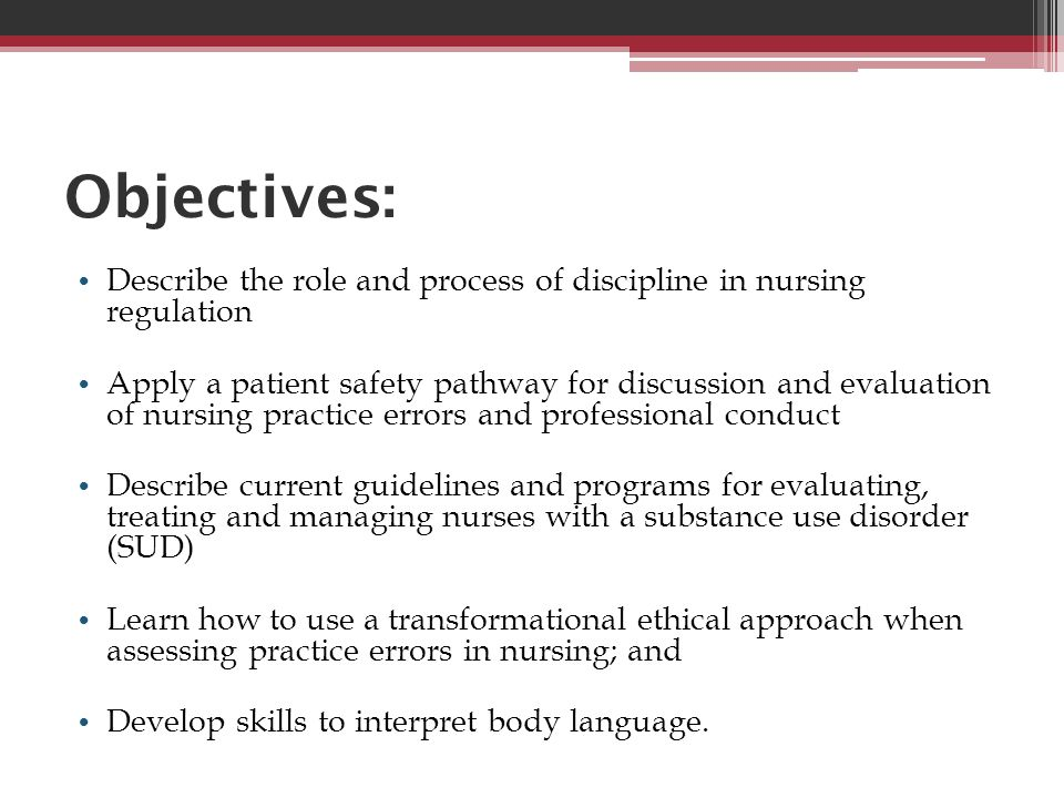 Objectives: Describe the role and process of discipline in nursing regulation Apply a patient safety pathway for discussion and evaluation of nursing