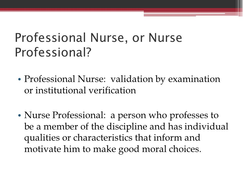 Professional Nurse, or Nurse Professional? Professional Nurse: validation by examination or institutional verification Nurse Professional: a person wh