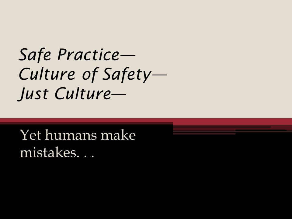Safe Practice Culture of Safety Just Culture Yet humans make mistakes...