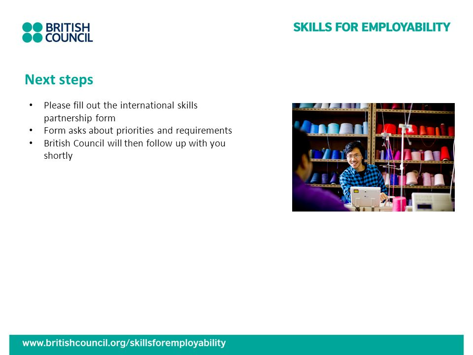 Next steps Please fill out the international skills partnership form Form asks about priorities and requirements British Council will then follow up w