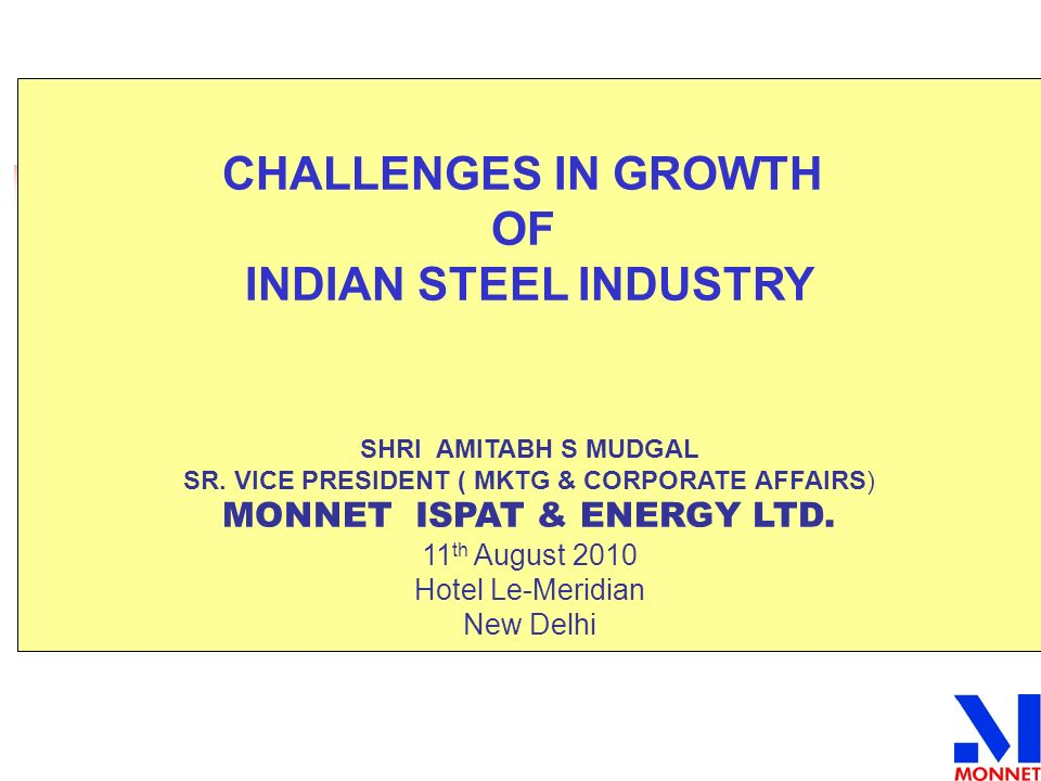 CHALLENGES IN GROWTH OF INDIAN STEEL INDUSTRY SHRI AMITABH S MUDGAL SR. VICE PRESIDENT ( MKTG & CORPORATE AFFAIRS) MONNET ISPAT & ENERGY LTD. 11 th Au