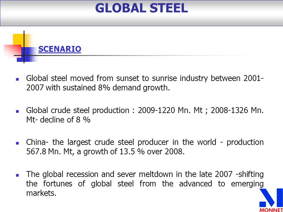 Global steel moved from sunset to sunrise industry between 2001- 2007 with sustained 8% demand growth. Global crude steel production : 2009-1220 Mn. M