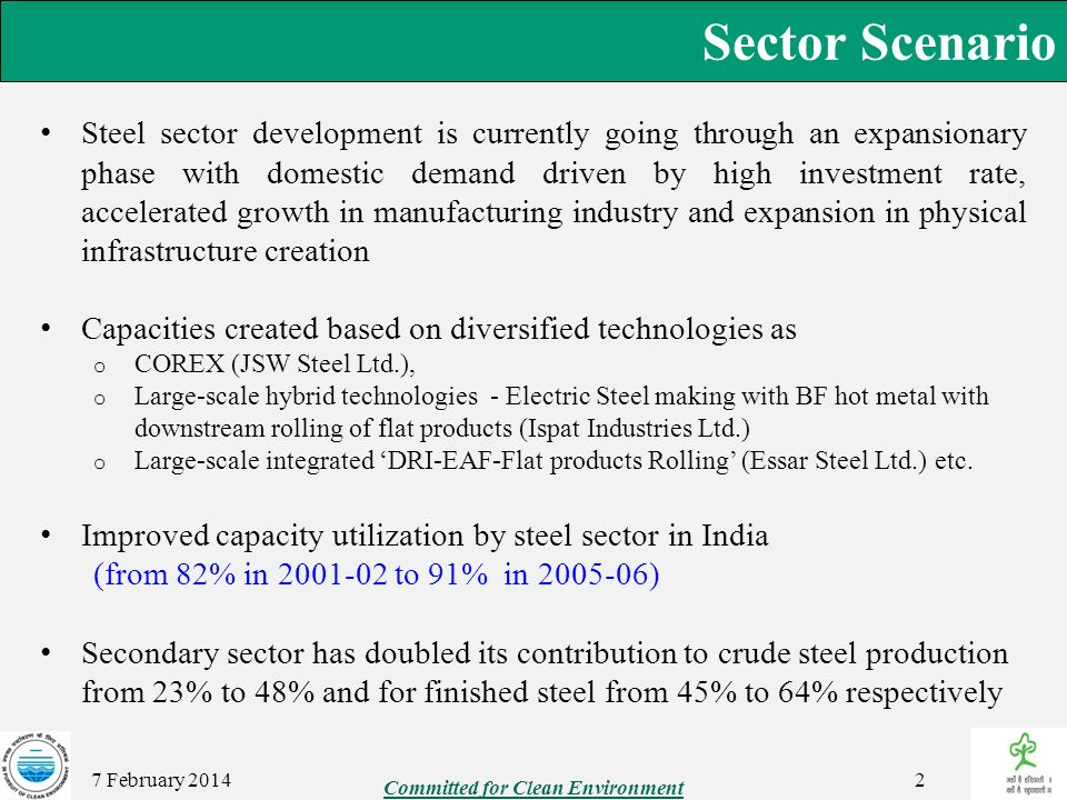 Sector Scenario 7 February 2014 BF-BOF based integrated steel plants with incorporations of latest technological innovations to continue to be main route of steel making State of the Art blast furnace iron making process depend on metallurgical coke for over 50% of its total fuel requirement India depend mostly on import of coking coal, and techno- economically viable alternative to blast furnace iron making has become imperative India has a reserve of iron ore and non-coking coal and its own improvised coal/gas based DRI technology.