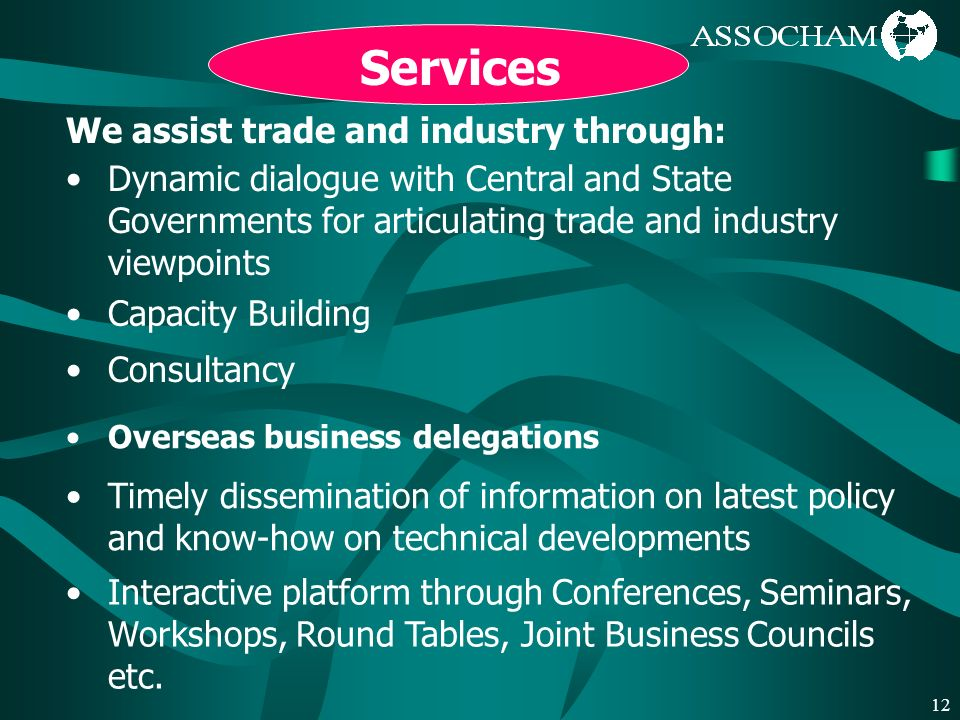 12 Services We assist trade and industry through: Dynamic dialogue with Central and State Governments for articulating trade and industry viewpoints Capacity Building Consultancy Overseas business delegations Timely dissemination of information on latest policy and know-how on technical developments Interactive platform through Conferences, Seminars, Workshops, Round Tables, Joint Business Councils etc.