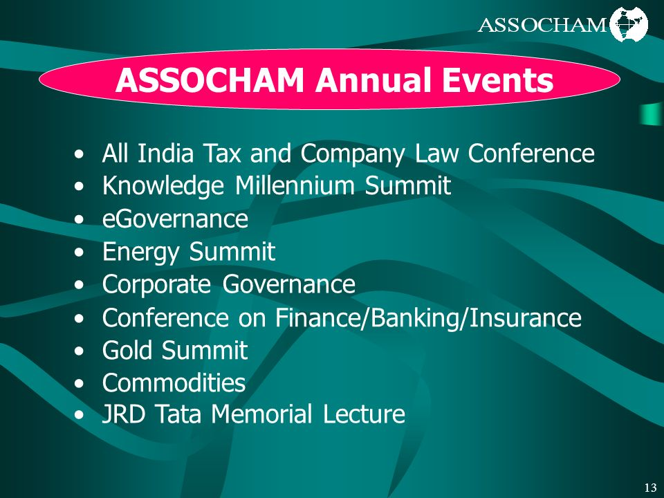 13 ASSOCHAM Annual Events All India Tax and Company Law Conference Knowledge Millennium Summit eGovernance Energy Summit Corporate Governance Conference on Finance/Banking/Insurance Gold Summit Commodities JRD Tata Memorial Lecture