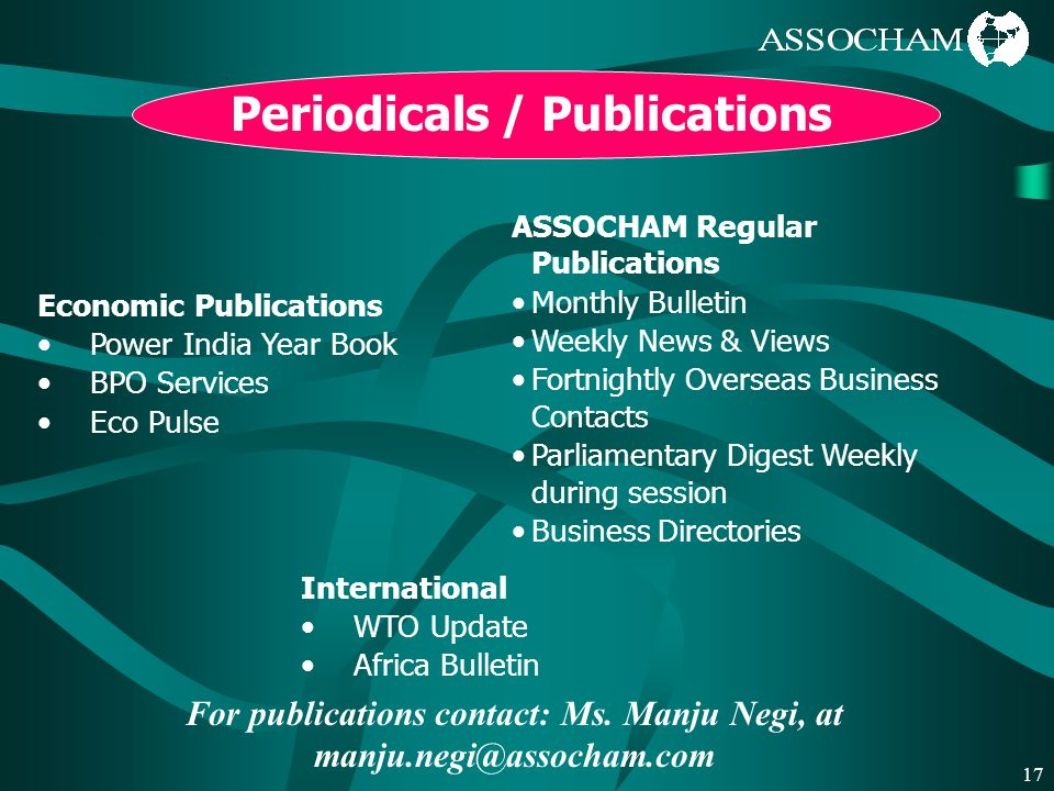 17 Periodicals / Publications International WTO Update Africa Bulletin ASSOCHAM Regular Publications Monthly Bulletin Weekly News & Views Fortnightly Overseas Business Contacts Parliamentary Digest Weekly during session Business Directories Economic Publications Power India Year Book BPO Services Eco Pulse For publications contact: Ms.