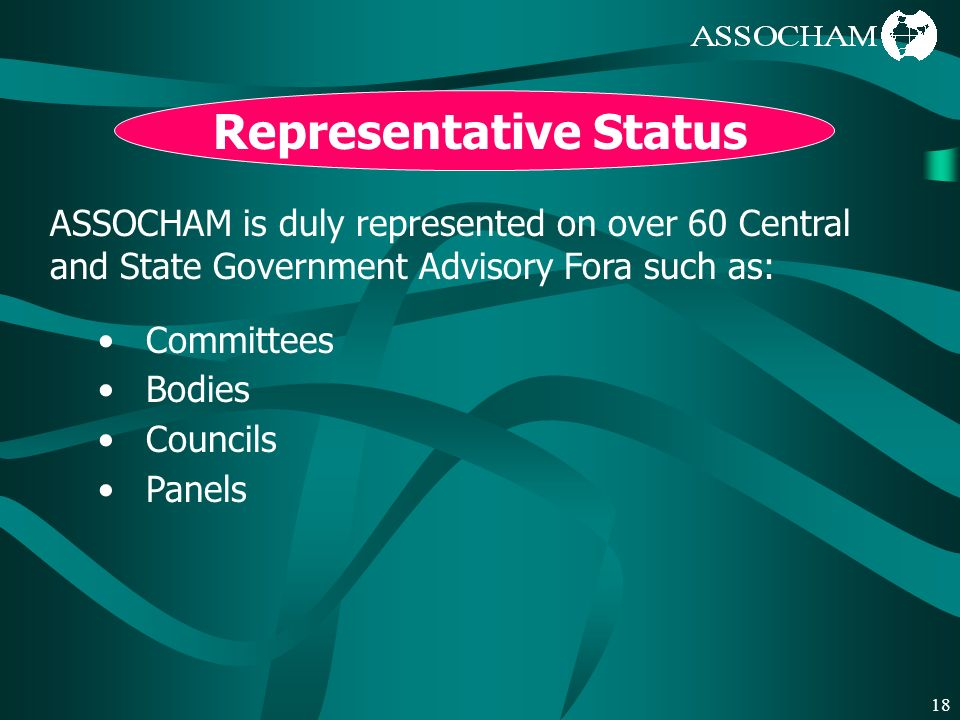 18 Representative Status ASSOCHAM is duly represented on over 60 Central and State Government Advisory Fora such as: Committees Bodies Councils Panels