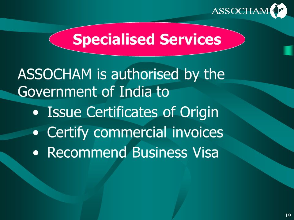 19 Specialised Services ASSOCHAM is authorised by the Government of India to Issue Certificates of Origin Certify commercial invoices Recommend Business Visa