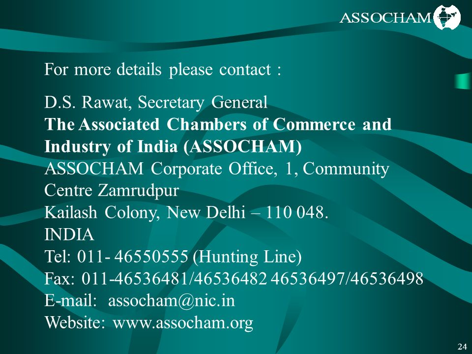24 For more details please contact : D.S. Rawat, Secretary General The Associated Chambers of Commerce and Industry of India (ASSOCHAM) ASSOCHAM Corpo