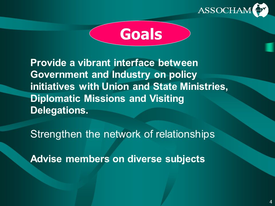 4 Strengthen the network of relationships Advise members on diverse subjects Provide a vibrant interface between Government and Industry on policy initiatives with Union and State Ministries, Diplomatic Missions and Visiting Delegations.