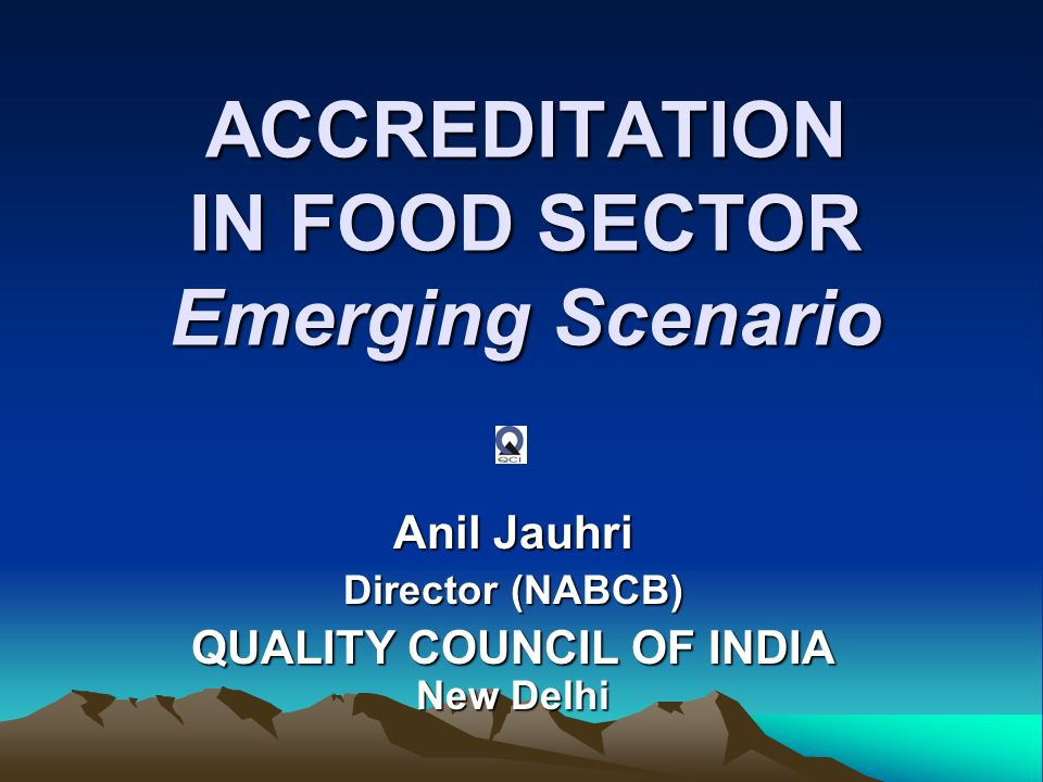 ACCREDITATION IN FOOD SECTOR Emerging Scenario Anil Jauhri Director (NABCB) QUALITY COUNCIL OF INDIA New Delhi