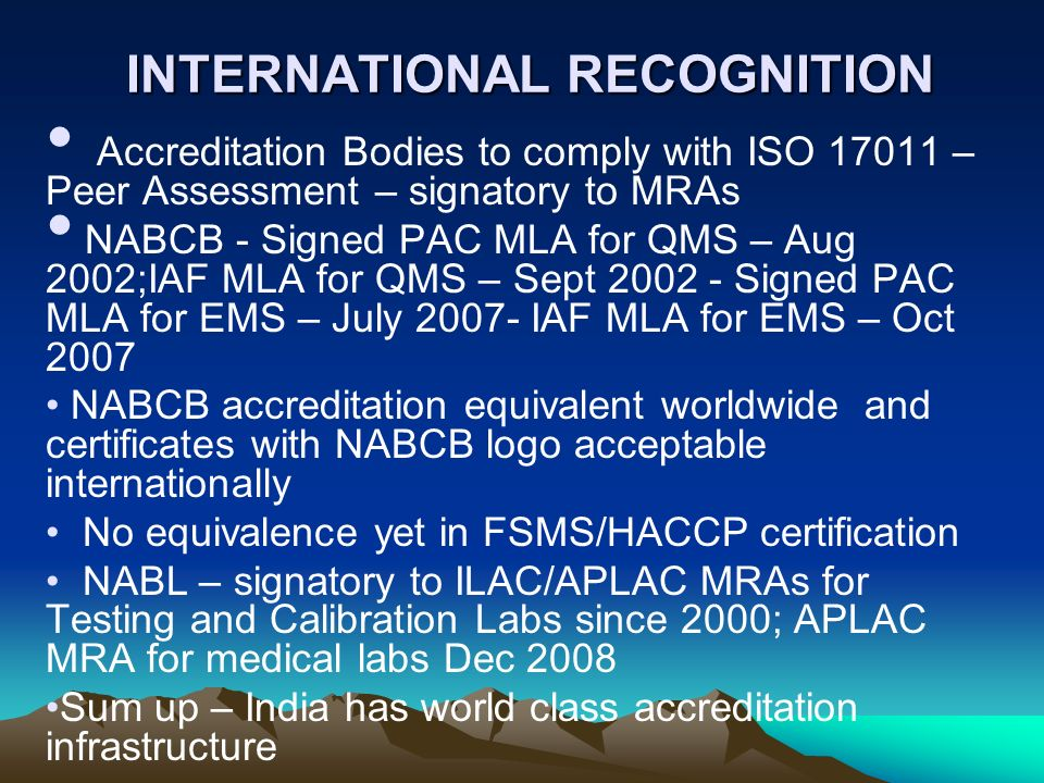 INTERNATIONAL RECOGNITION Accreditation Bodies to comply with ISO 17011 – Peer Assessment – signatory to MRAs NABCB - Signed PAC MLA for QMS – Aug 200