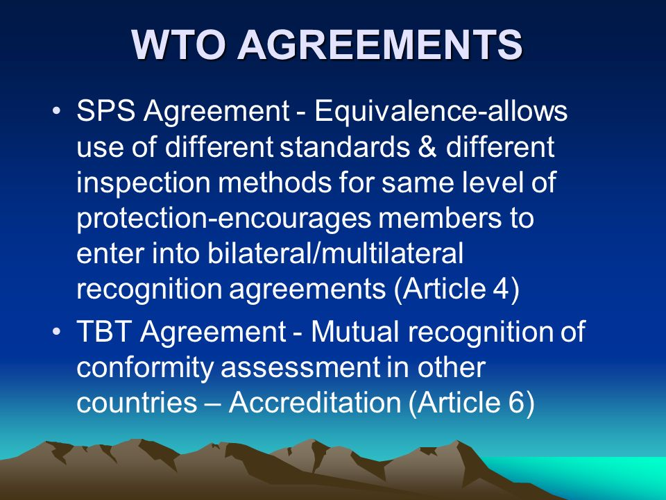 WTO AGREEMENTS SPS Agreement - Equivalence-allows use of different standards & different inspection methods for same level of protection-encourages me