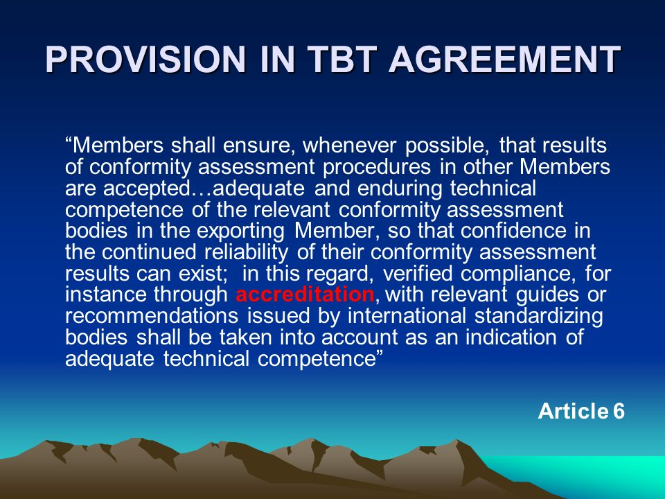 PROVISION IN TBT AGREEMENT Members shall ensure, whenever possible, that results of conformity assessment procedures in other Members are accepted…ade