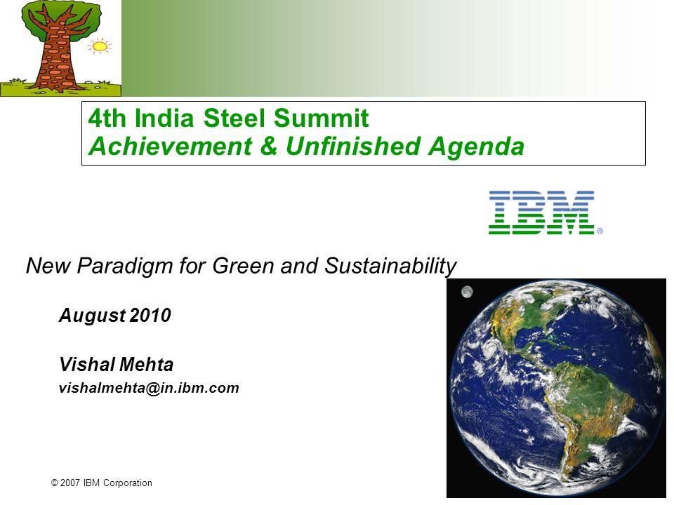 © 2007 IBM Corporation 4th India Steel Summit Achievement & Unfinished Agenda August 2010 Vishal Mehta vishalmehta@in.ibm.com New Paradigm for Green and Sustainability
