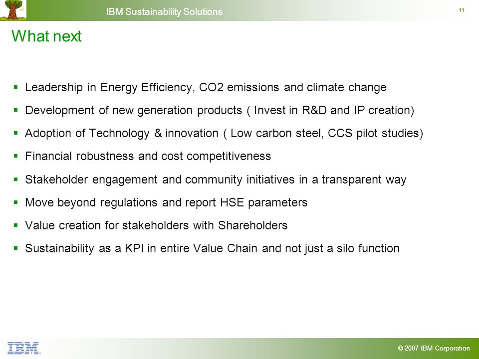 © 2007 IBM Corporation IBM Sustainability Solutions 11 What next Leadership in Energy Efficiency, CO2 emissions and climate change Development of new
