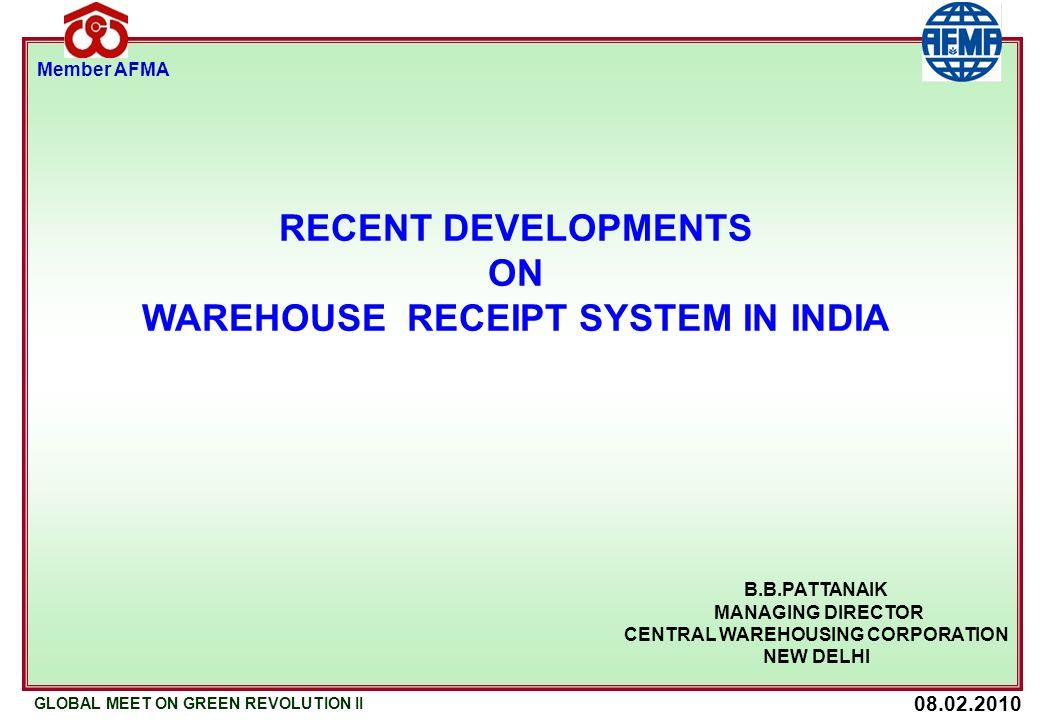 08.02.2010 GLOBAL MEET ON GREEN REVOLUTION II Member AFMA B.B.PATTANAIK MANAGING DIRECTOR CENTRAL WAREHOUSING CORPORATION NEW DELHI RECENT DEVELOPMENTS ON WAREHOUSE RECEIPT SYSTEM IN INDIA