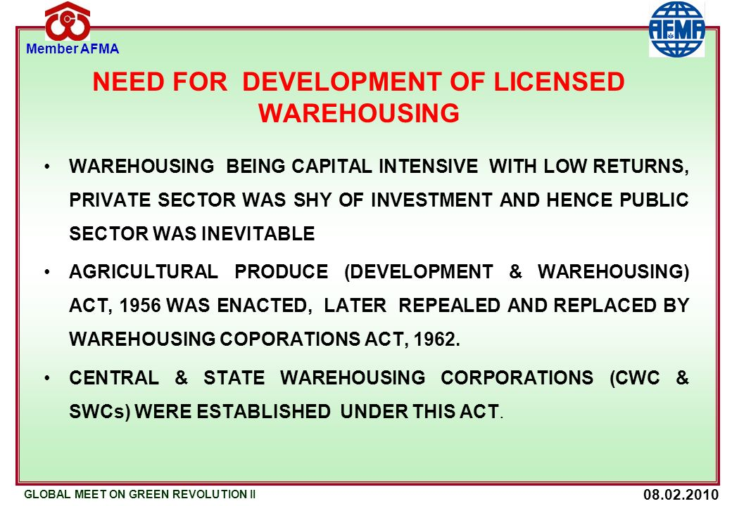 08.02.2010 GLOBAL MEET ON GREEN REVOLUTION II Member AFMA NEED FOR DEVELOPMENT OF LICENSED WAREHOUSING WAREHOUSING BEING CAPITAL INTENSIVE WITH LOW RETURNS, PRIVATE SECTOR WAS SHY OF INVESTMENT AND HENCE PUBLIC SECTOR WAS INEVITABLE AGRICULTURAL PRODUCE (DEVELOPMENT & WAREHOUSING) ACT, 1956 WAS ENACTED, LATER REPEALED AND REPLACED BY WAREHOUSING COPORATIONS ACT, 1962.