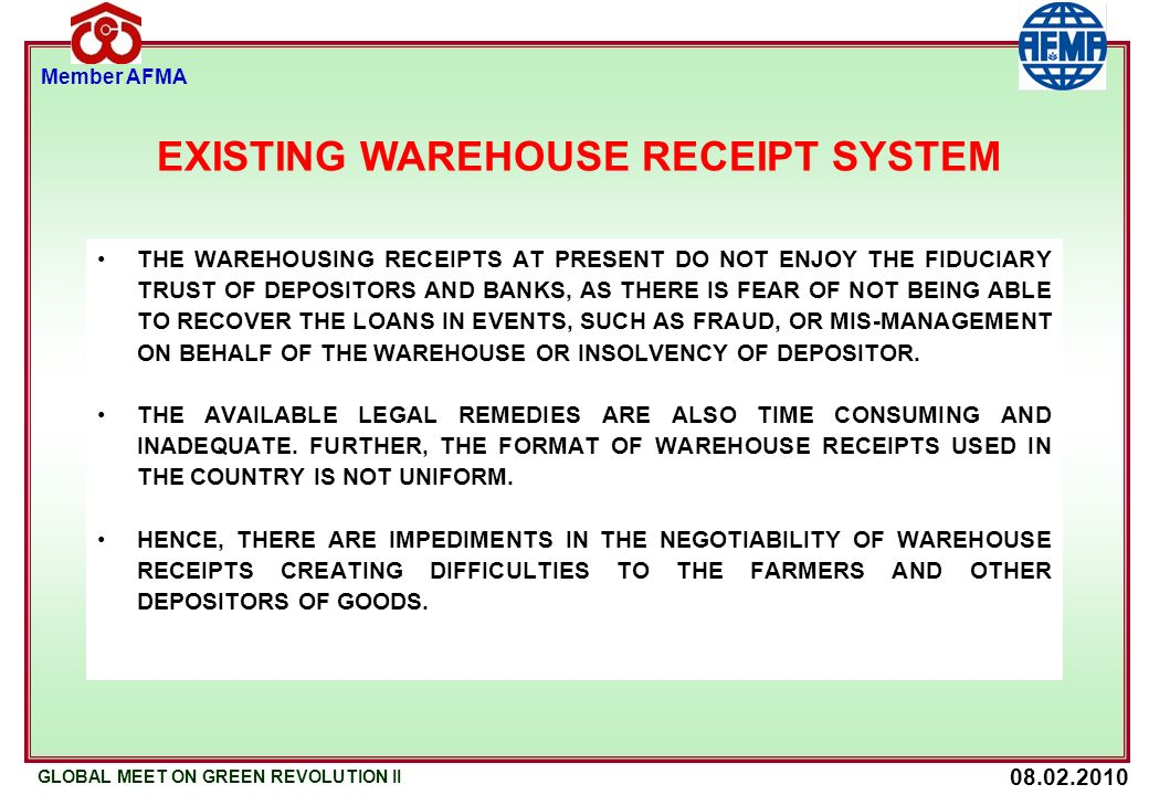 08.02.2010 GLOBAL MEET ON GREEN REVOLUTION II Member AFMA REGULATION OF WAREHOUSING BUSINESS NO PERSON SHALL COMMENCE OR CARRY ON THE WAREHOUSING BUSINESS BY ISSUING NEGOTIABLE WAREHOUSE RECEIPT UNLESS HE HAS OBTAINED A REGISTRATION CERTIFICATE IN RESPECT OF THE CONCERNED WAREHOUSE OR WAREHOUSES GRANTED BY THE AUTHORITY UNDER THIS ACT.
