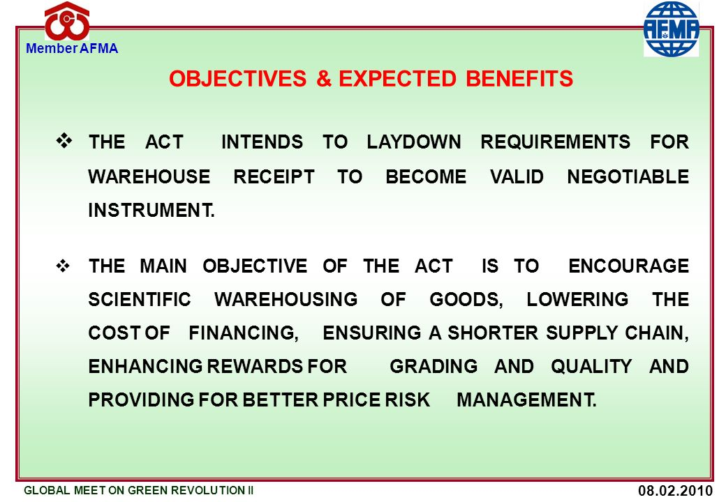 08.02.2010 GLOBAL MEET ON GREEN REVOLUTION II Member AFMA OBJECTIVES & EXPECTED BENEFITS THE ACT INTENDS TO LAYDOWN REQUIREMENTS FOR WAREHOUSE RECEIPT TO BECOME VALID NEGOTIABLE INSTRUMENT.