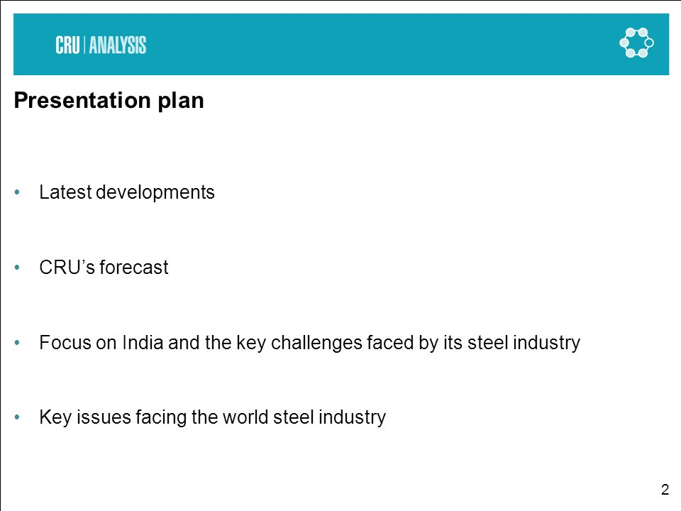 2 Presentation plan Latest developments CRUs forecast Focus on India and the key challenges faced by its steel industry Key issues facing the world steel industry