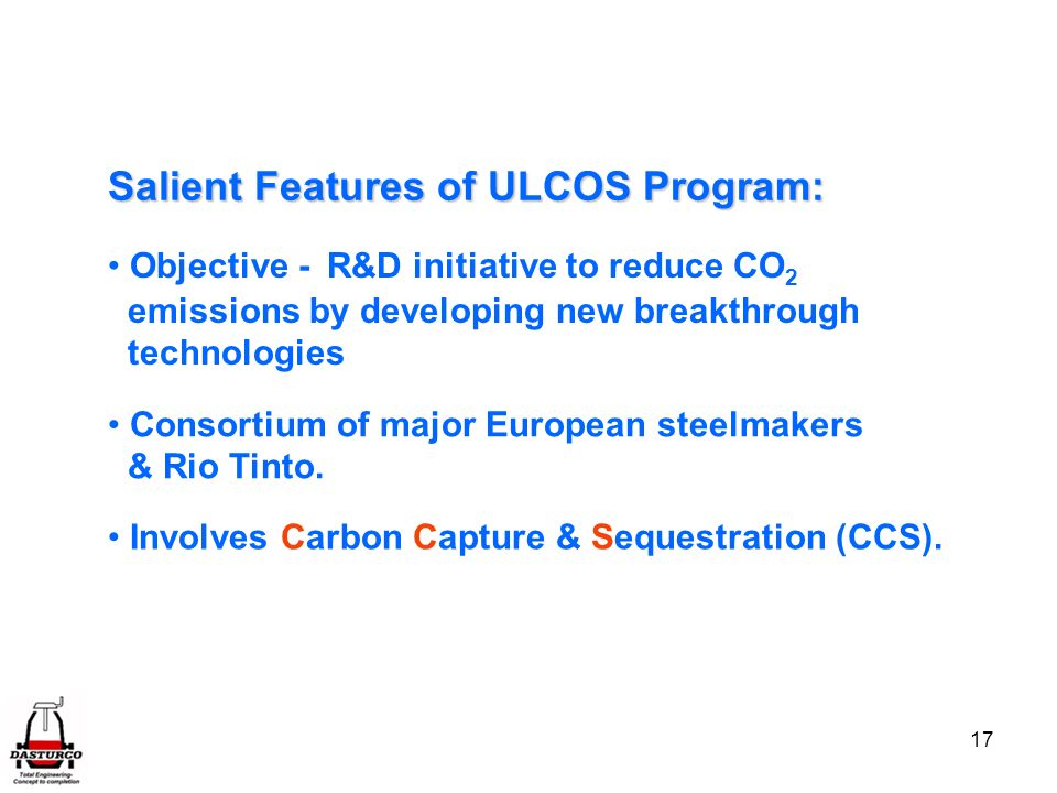 17 Salient Features of ULCOS Program: Objective - R&D initiative to reduce CO 2 emissions by developing new breakthrough technologies Consortium of major European steelmakers & Rio Tinto.