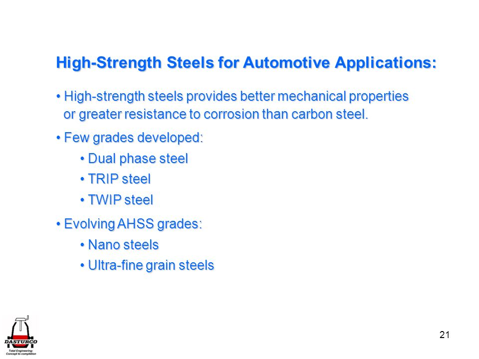 21 High-Strength Steels for Automotive Applications: High-strength steels provides better mechanical properties High-strength steels provides better mechanical properties or greater resistance to corrosion than carbon steel.