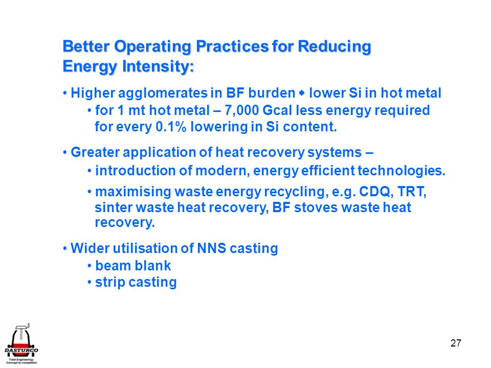 27 Better Operating PracticesforReducing Energy Intensity: Better Operating Practices for Reducing Energy Intensity: Higher agglomerates in BF burden lower Si in hot metal for 1 mt hot metal – 7,000 Gcal less energy required for every 0.1% lowering in Si content.