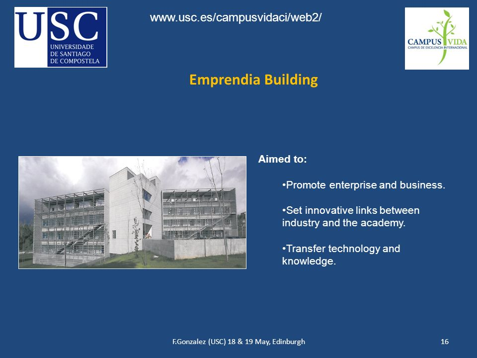 F.Gonzalez (USC) 18 & 19 May, Edinburgh16 Emprendia Building Aimed to: Promote enterprise and business.