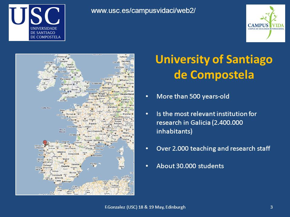 F.Gonzalez (USC) 18 & 19 May, Edinburgh3 More than 500 years-old Is the most relevant institution for research in Galicia (2.400.000 inhabitants) Over