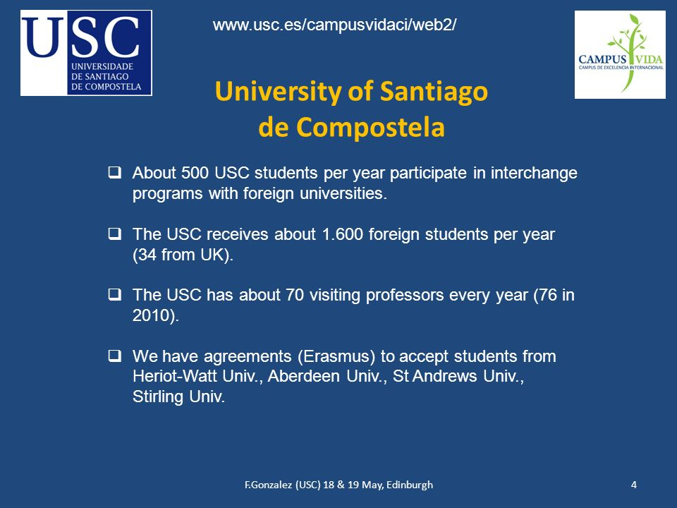 F.Gonzalez (USC) 18 & 19 May, Edinburgh4 University of Santiago de Compostela www.usc.es/campusvidaci/web2/ About 500 USC students per year participate in interchange programs with foreign universities.