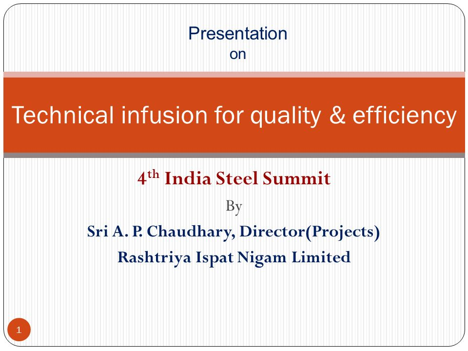 4 th India Steel Summit By Sri A. P. Chaudhary, Director(Projects) Rashtriya Ispat Nigam Limited Technical infusion for quality & efficiency Presentat