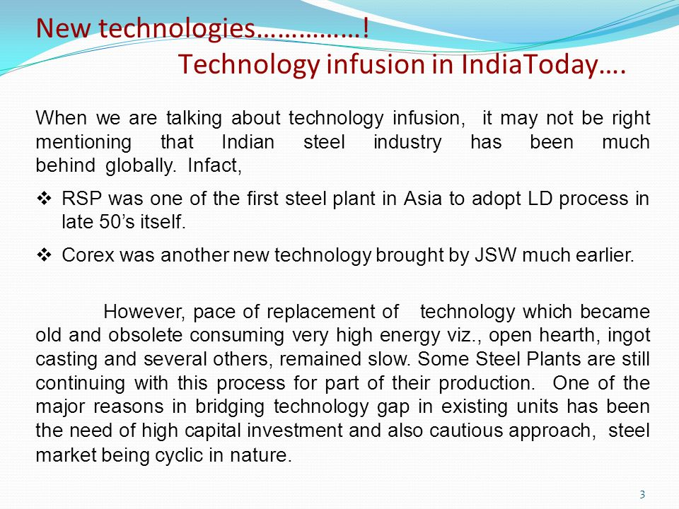 When we are talking about technology infusion, it may not be right mentioning that Indian steel industry has been much behind globally. Infact, RSP wa