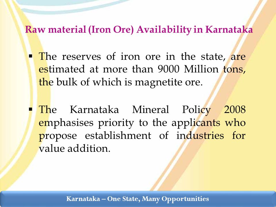 Raw material (Iron Ore) Availability in Karnataka The reserves of iron ore in the state, are estimated at more than 9000 Million tons, the bulk of which is magnetite ore.