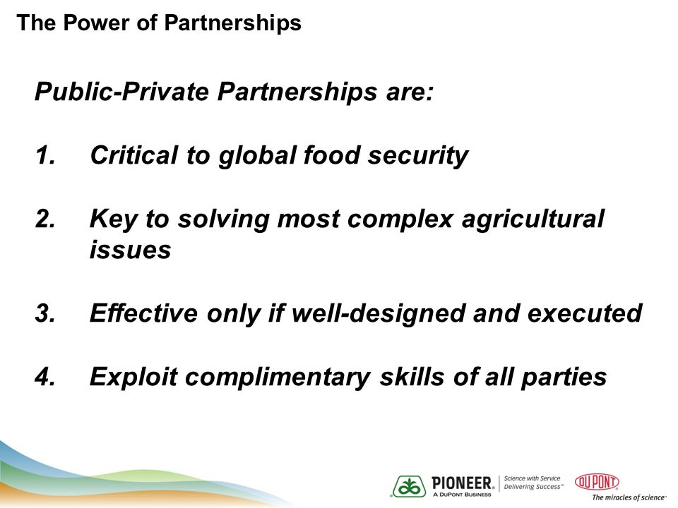 The Power of Partnerships Public-Private Partnerships are: 1.Critical to global food security 2.Key to solving most complex agricultural issues 3.Effective only if well-designed and executed 4.Exploit complimentary skills of all parties