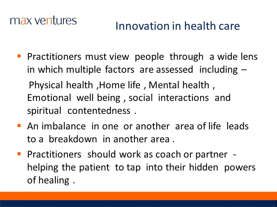 Innovation in health care Practitioners must view people through a wide lens in which multiple factors are assessed including – Physical health,Home l